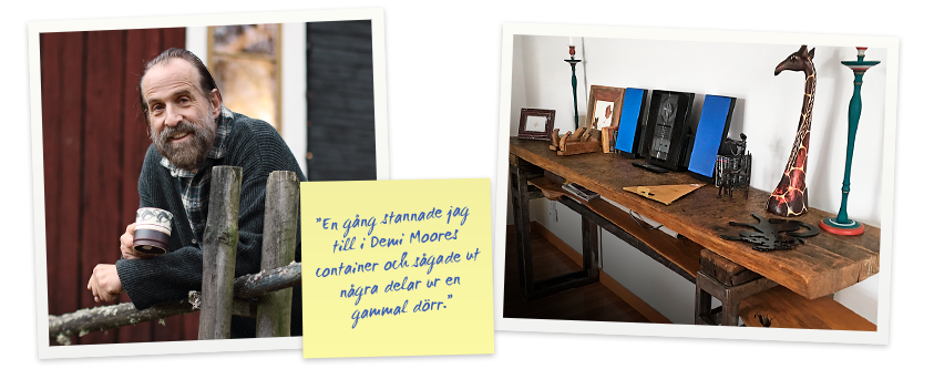 """""""En gång stannade jag till i Demi Moores container och sågade ut några delar ur en gammal dörr."""""""